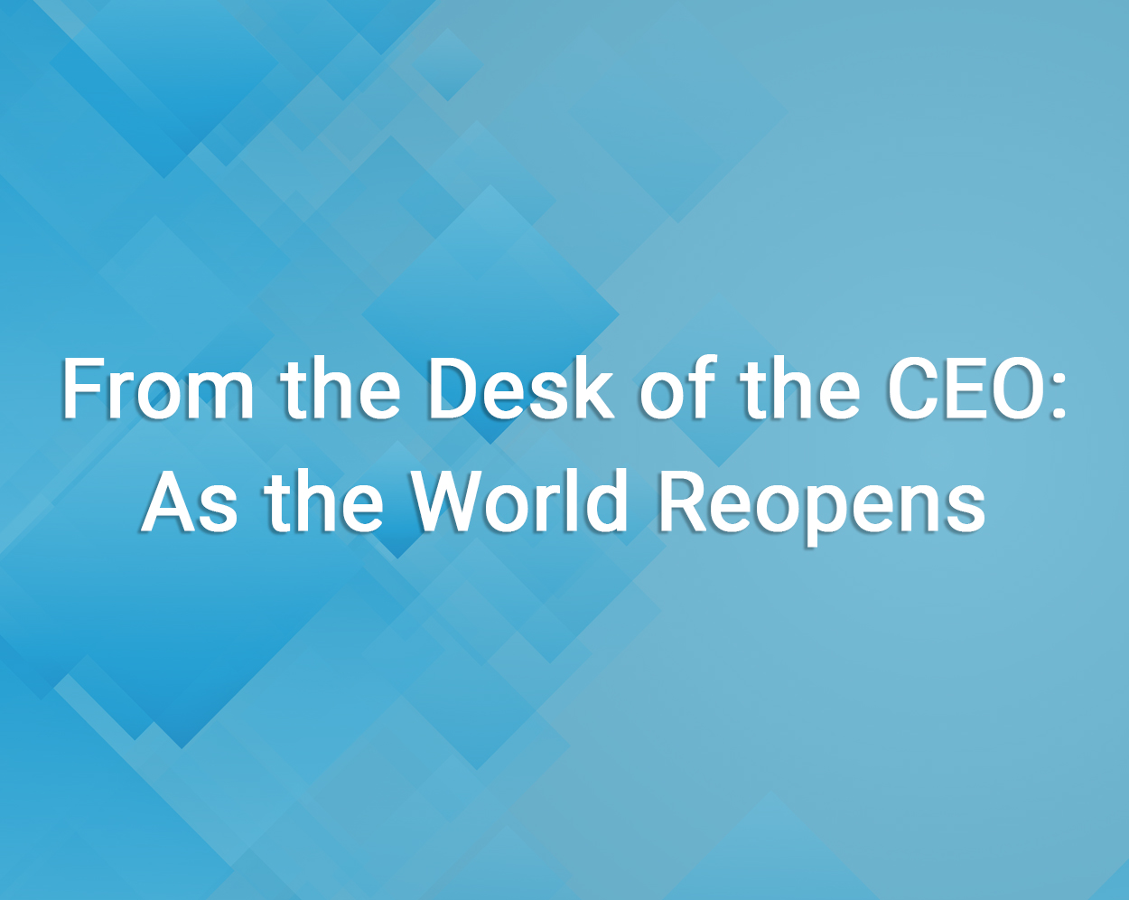 From the Desk of the CEO: As the World Reopens